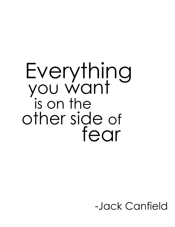 Everything you want is on the other side of fear. -Jack Canfield